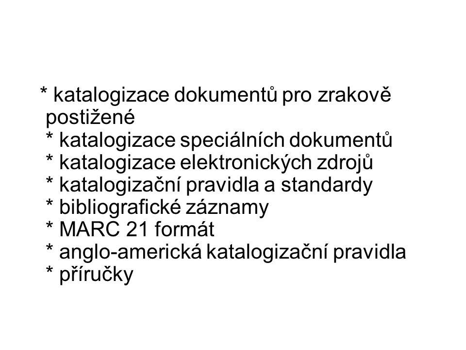 * katalogizace dokumentů pro zrakově postižené * katalogizace speciálních dokumentů * katalogizace elektronických zdrojů * katalogizační pravidla a standardy * bibliografické záznamy * MARC 21 formát * anglo-americká katalogizační pravidla * příručky