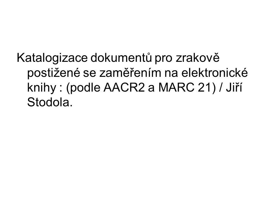 Katalogizace dokumentů pro zrakově postižené se zaměřením na elektronické knihy : (podle AACR2 a MARC 21) / Jiří Stodola.