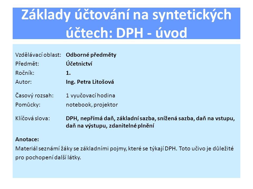 Základy účtování na syntetických účtech: DPH - úvod Vzdělávací oblast:Odborné předměty Předmět:Účetnictví Ročník:1.