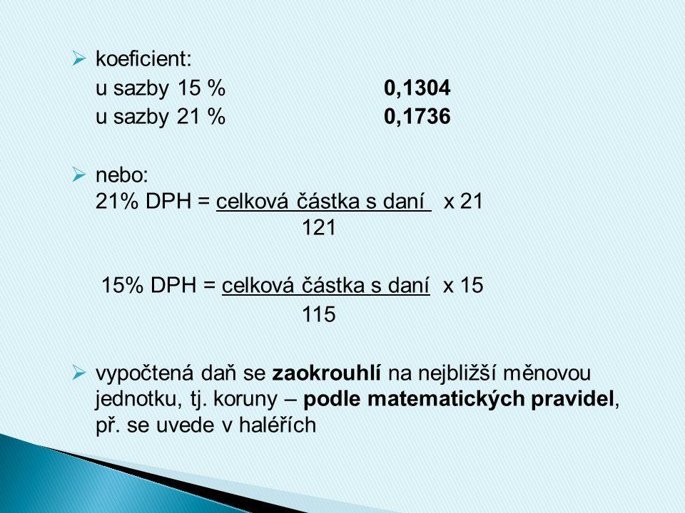  koeficient: u sazby 15 %0,1304 u sazby 21 %0,1736  nebo: 21% DPH = celková částka s daní x 21 121 15% DPH = celková částka s daní x 15 115  vypočtená daň se zaokrouhlí na nejbližší měnovou jednotku, tj.