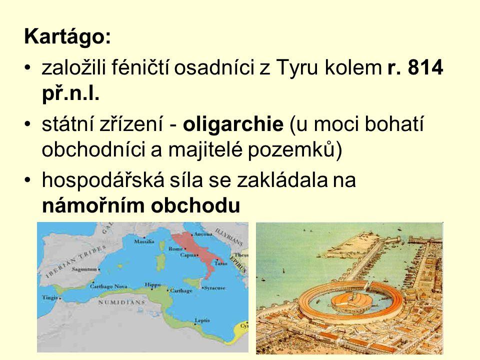 Kartágo: založili féničtí osadníci z Tyru kolem r. 814 př.n.l. státní zřízení - oligarchie (u moci bohatí obchodníci a majitelé pozemků) hospodářská s