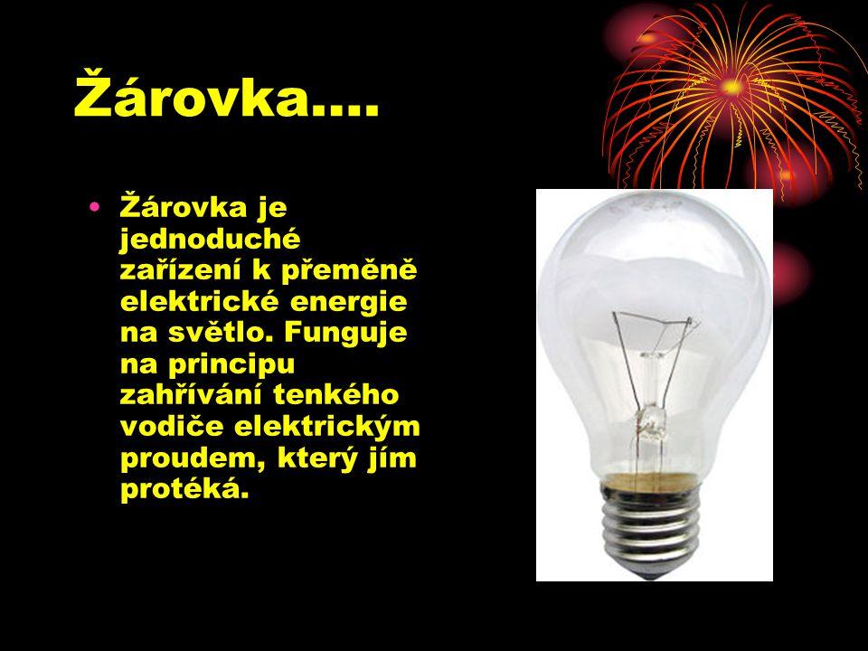 Žárovka…. Žárovka je jednoduché zařízení k přeměně elektrické energie na světlo. Funguje na principu zahřívání tenkého vodiče elektrickým proudem, kte