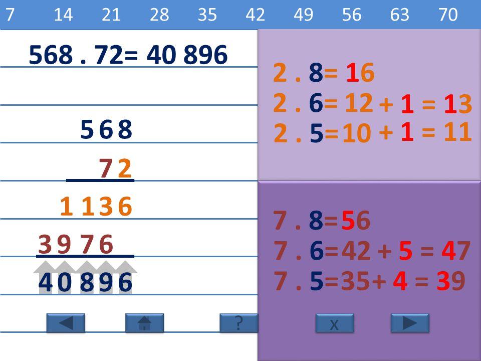 568 72 2. 8=1616 6 2. 6=12 3 2. 5=10 1 7. 8=5656 6 7. 6=42 7 7. 5=35 39 69804 x x 2468101214161820 ? ? 7142128354249566370 568. 72=40 896 + 1 = 13+ 1