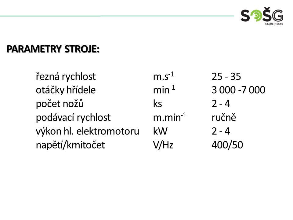PARAMETRY STROJE: řezná rychlostm.s -1 25 - 35 otáčky hřídelemin -1 3 000 -7 000 počet nožůks2 - 4 podávací rychlost m.min -1 ručně výkon hl. elektrom