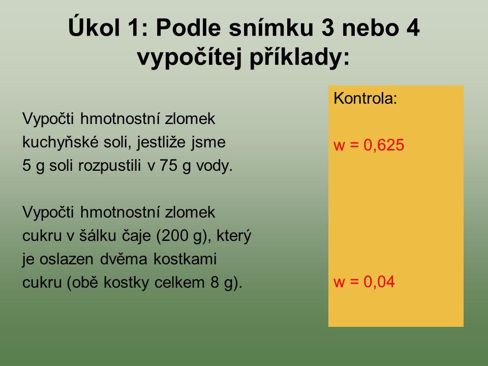 Úkol 1: Podle snímku 3 nebo 4 vypočítej příklady: Vypočti hmotnostní zlomek kuchyňské soli, jestliže jsme 5 g soli rozpustili v 75 g vody. Vypočti hmo