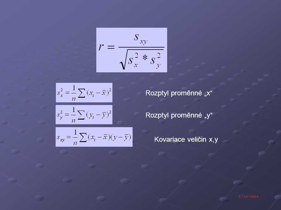 © Tom Vespa Korelační koeficient r může nabývat hodnoty od -1 do 1, kde 1 a -1 znamená maximální závislost proměnných, zatímco 0 značí nezávislost proměnných.