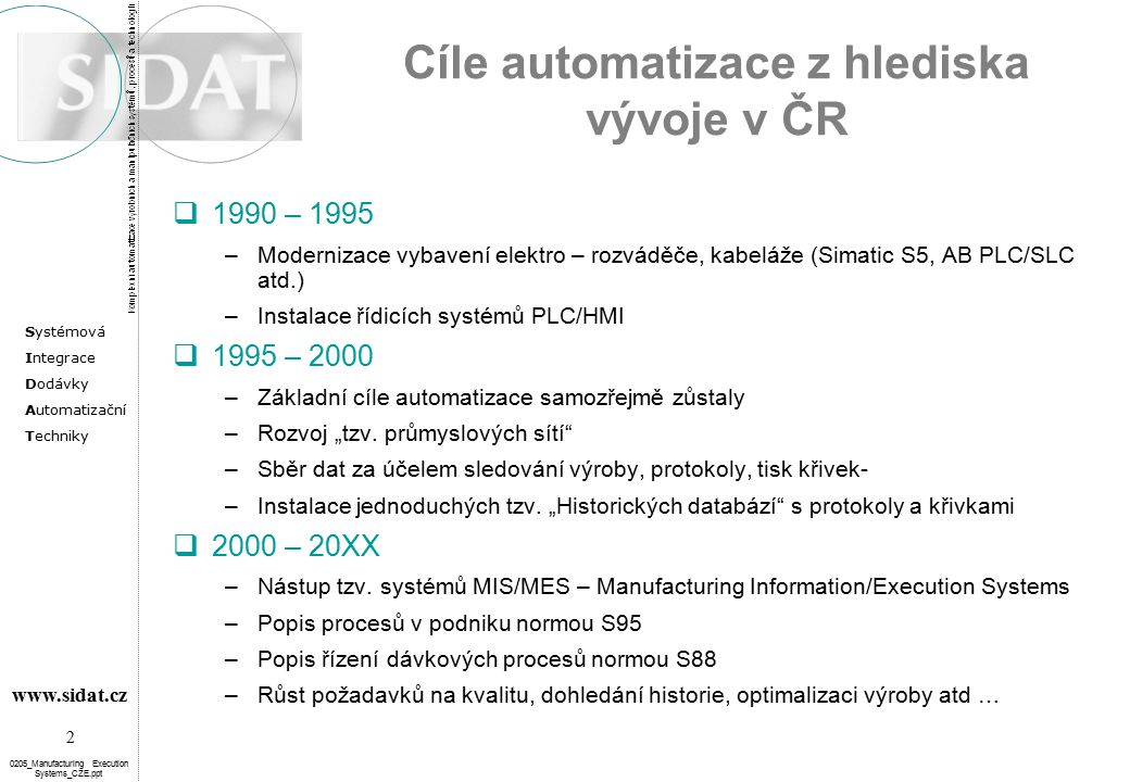 """Systémová Integrace Dodávky Automatizační Techniky 2 www.sidat.cz 0205_Manufacturing Execution Systems_CZE.ppt Cíle automatizace z hlediska vývoje v ČR  1990 – 1995 –Modernizace vybavení elektro – rozváděče, kabeláže (Simatic S5, AB PLC/SLC atd.) –Instalace řídicích systémů PLC/HMI  1995 – 2000 –Základní cíle automatizace samozřejmě zůstaly –Rozvoj """"tzv."""