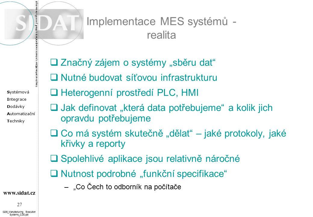 """Systémová Integrace Dodávky Automatizační Techniky 27 www.sidat.cz 0205_Manufacturing Execution Systems_CZE.ppt Implementace MES systémů - realita  Značný zájem o systémy """"sběru dat  Nutné budovat síťovou infrastrukturu  Heterogenní prostředí PLC, HMI  Jak definovat """"která data potřebujeme a kolik jich opravdu potřebujeme  Co má systém skutečně """"dělat – jaké protokoly, jaké křivky a reporty  Spolehlivé aplikace jsou relativně náročné  Nutnost podrobné """"funkční specifikace –""""Co Čech to odborník na počítače"""