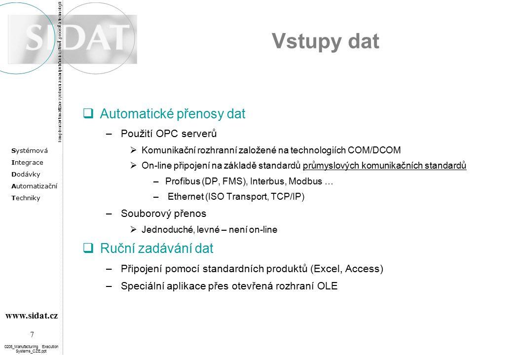 Systémová Integrace Dodávky Automatizační Techniky 7 www.sidat.cz 0205_Manufacturing Execution Systems_CZE.ppt Vstupy dat  Automatické přenosy dat –Použití OPC serverů  Komunikační rozhranní založené na technologiích COM/DCOM  On-line připojení na základě standardů průmyslových komunikačních standardů –Profibus (DP, FMS), Interbus, Modbus … – Ethernet (ISO Transport, TCP/IP) –Souborový přenos  Jednoduché, levné – není on-line  Ruční zadávání dat –Připojení pomocí standardních produktů (Excel, Access) –Speciální aplikace přes otevřená rozhraní OLE