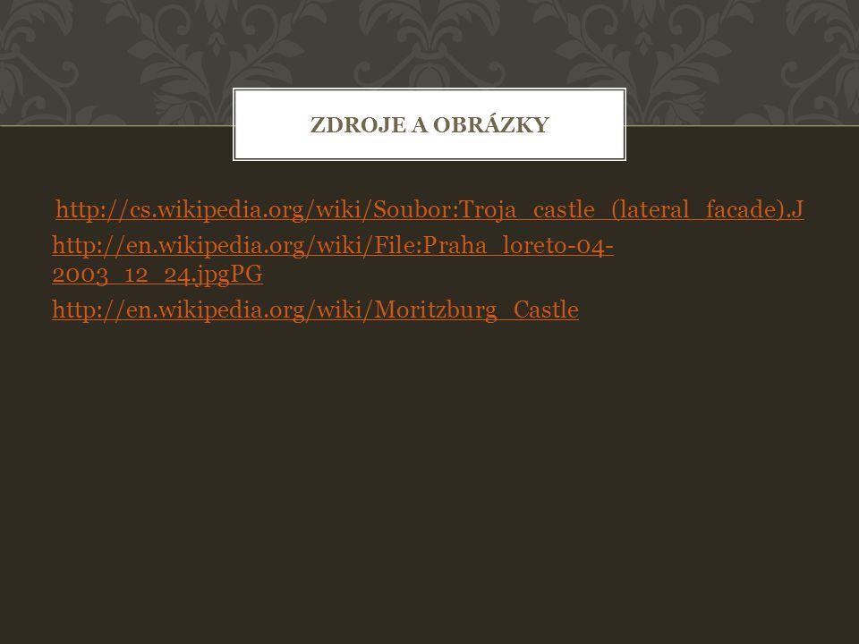 http://cs.wikipedia.org/wiki/Soubor:Troja_castle_(lateral_facade).J http://en.wikipedia.org/wiki/File:Praha_loreto-04- 2003_12_24.jpgPG http://en.wikipedia.org/wiki/Moritzburg_Castle ZDROJE A OBRÁZKY