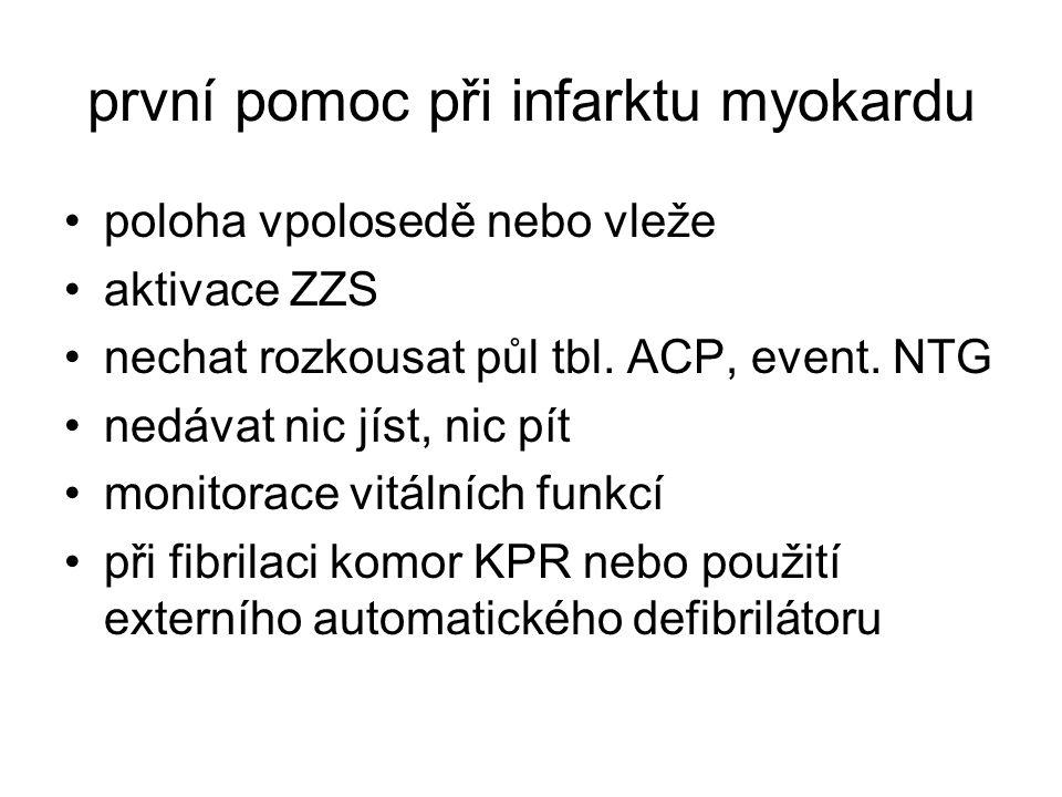 první pomoc při infarktu myokardu poloha vpolosedě nebo vleže aktivace ZZS nechat rozkousat půl tbl. ACP, event. NTG nedávat nic jíst, nic pít monitor