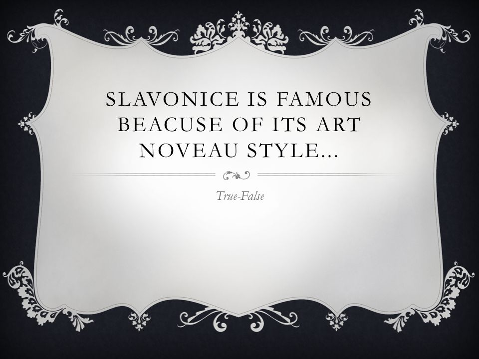 SLAVONICE IS FAMOUS BEACUSE OF ITS ART NOVEAU STYLE... True-False
