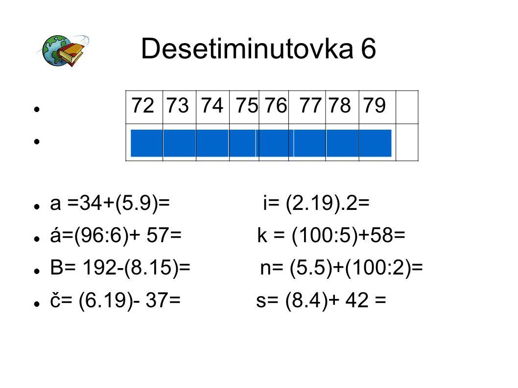 Desetiminutovka 6 72 73 74 75 76 77 78 79 a =34+(5.9)= i= (2.19).2= á=(96:6)+ 57= k = (100:5)+58= B= 192-(8.15)= n= (5.5)+(100:2)= č= (6.19)- 37= s= (