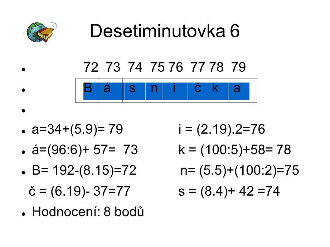 Desetiminutovka 6 72 73 74 75 76 77 78 79 B á s n i č k a a=34+(5.9)= 79 i = (2.19).2=76 á=(96:6)+ 57= 73 k = (100:5)+58= 78 B= 192-(8.15)=72 n= (5.5)+(100:2)=75 č = (6.19)- 37=77 s = (8.4)+ 42 =74 Hodnocení: 8 bodů