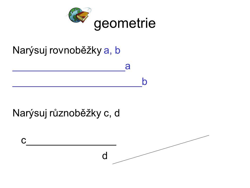 geometrie Narýsuj rovnoběžky a, b ____________________a _______________________b Narýsuj různoběžky c, d c________________ d