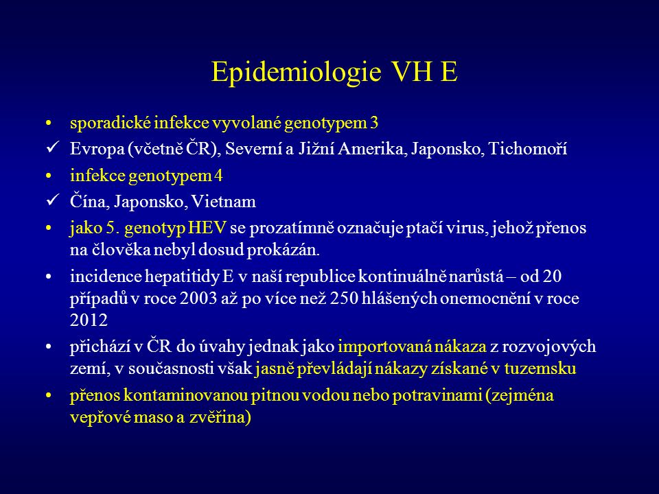 Epidemiologie VH E sporadické infekce vyvolané genotypem 3 Evropa (včetně ČR), Severní a Jižní Amerika, Japonsko, Tichomoří infekce genotypem 4 Čína,