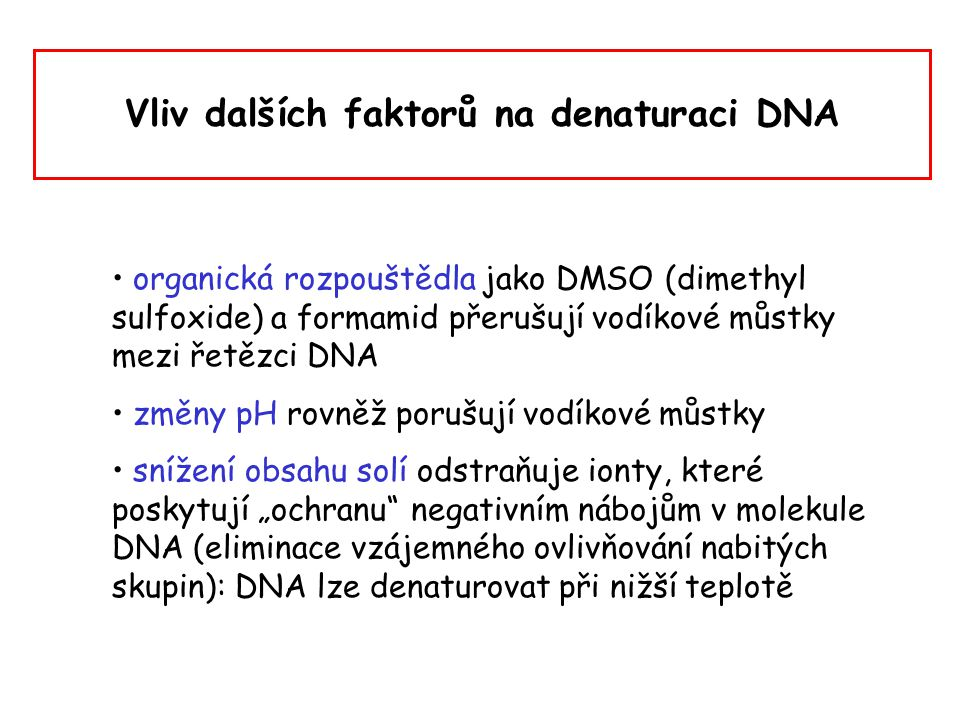Vliv dalších faktorů na denaturaci DNA organická rozpouštědla jako DMSO (dimethyl sulfoxide) a formamid přerušují vodíkové můstky mezi řetězci DNA změ