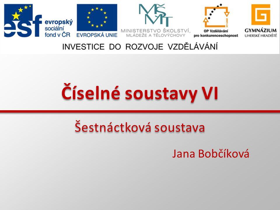 Číselné soustavy VI Jana Bobčíková Šestnáctková soustava