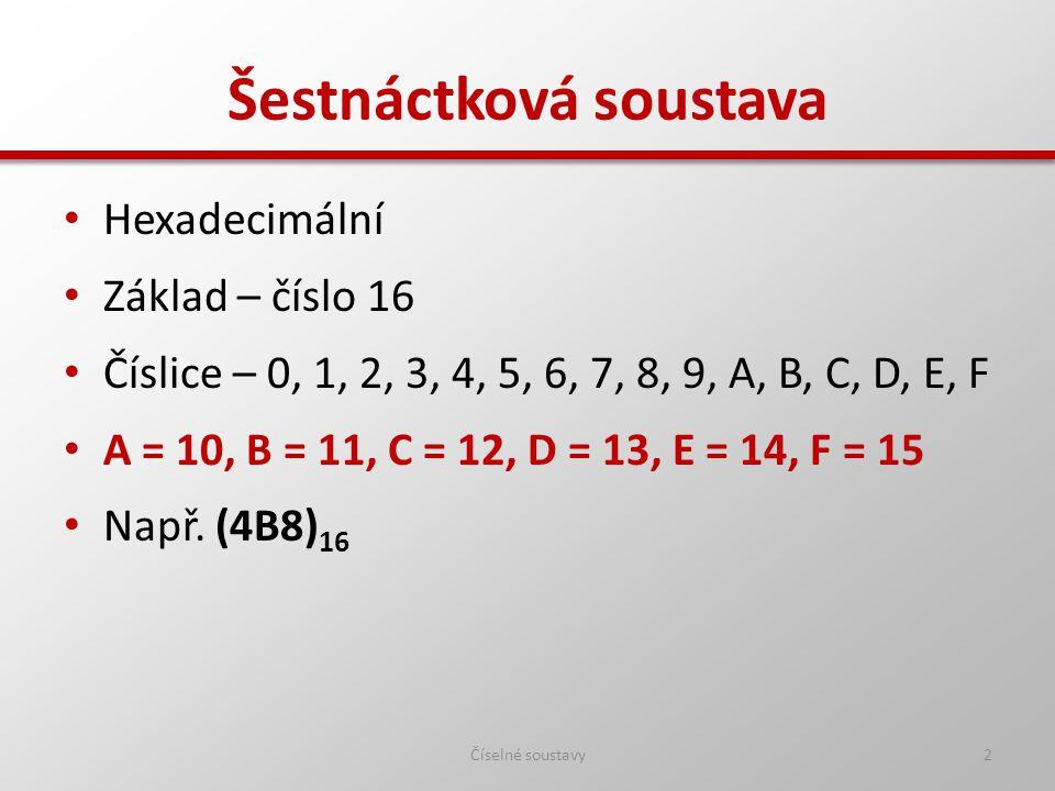Hexadecimální Základ – číslo 16 Číslice – 0, 1, 2, 3, 4, 5, 6, 7, 8, 9, A, B, C, D, E, F A = 10, B = 11, C = 12, D = 13, E = 14, F = 15 Např.