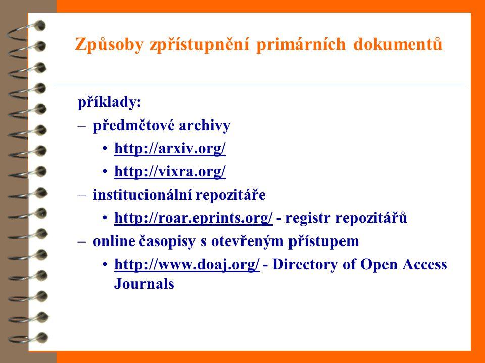 Způsoby zpřístupnění primárních dokumentů příklady: –předmětové archivy http://arxiv.org/ http://vixra.org/ –institucionální repozitáře http://roar.eprints.org/ - registr repozitářůhttp://roar.eprints.org/ –online časopisy s otevřeným přístupem http://www.doaj.org/ - Directory of Open Access Journalshttp://www.doaj.org/