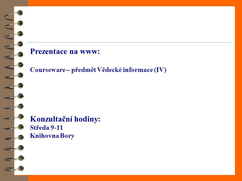 Prezentace na www: Courseware – předmět Vědecké informace (IV) Konzultační hodiny: Středa 9-11 Knihovna Bory