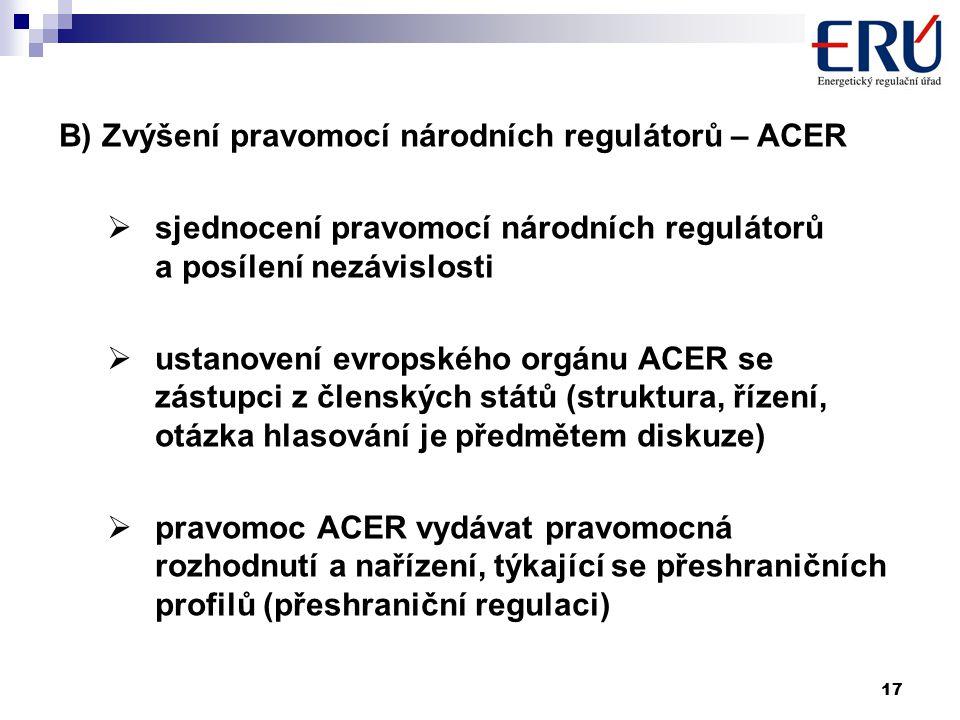 17 B) Zvýšení pravomocí národních regulátorů – ACER  sjednocení pravomocí národních regulátorů a posílení nezávislosti  ustanovení evropského orgánu ACER se zástupci z členských států (struktura, řízení, otázka hlasování je předmětem diskuze)  pravomoc ACER vydávat pravomocná rozhodnutí a nařízení, týkající se přeshraničních profilů (přeshraniční regulaci)