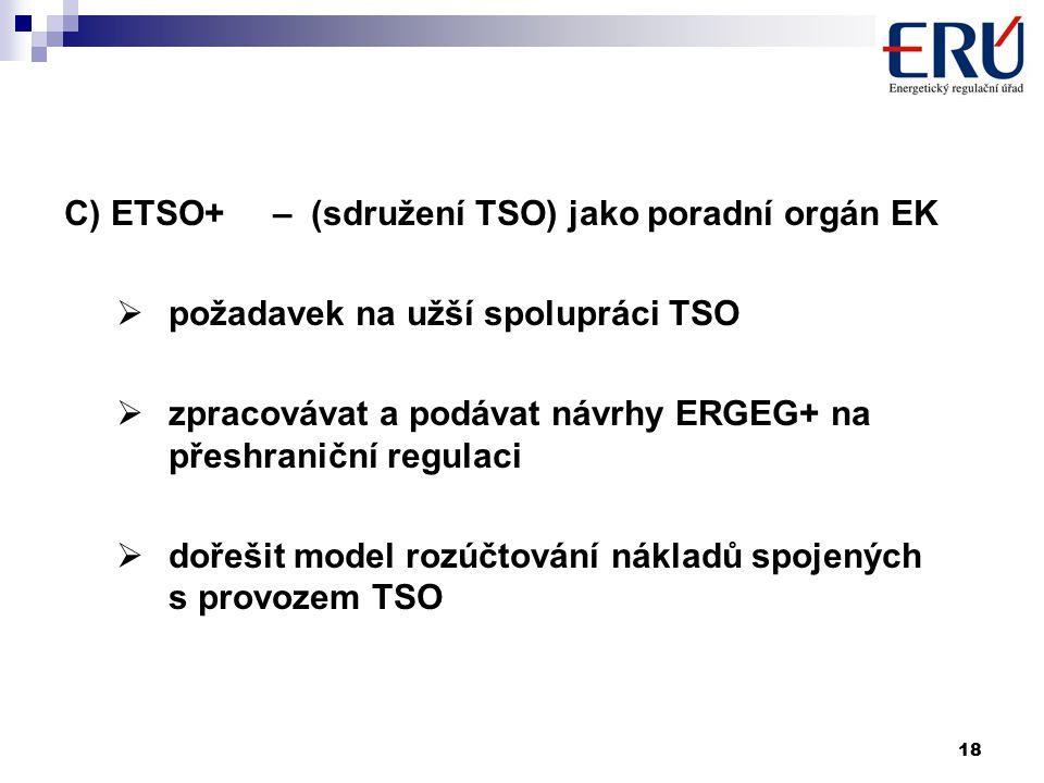 18 C) ETSO+ – (sdružení TSO) jako poradní orgán EK  požadavek na užší spolupráci TSO  zpracovávat a podávat návrhy ERGEG+ na přeshraniční regulaci  dořešit model rozúčtování nákladů spojených s provozem TSO