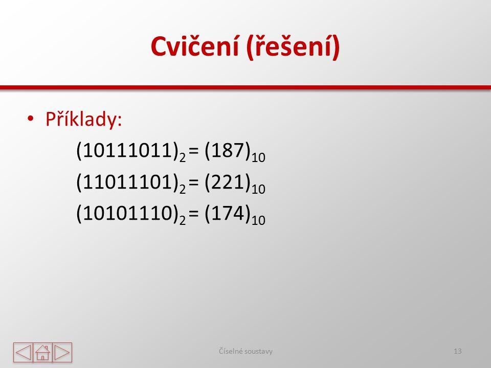Cvičení (řešení) Příklady: (10111011) 2 = (187) 10 (11011101) 2 = (221) 10 (10101110) 2 = (174) 10 Číselné soustavy13