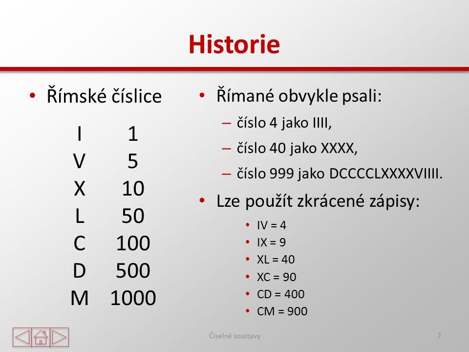 Historie Římské číslice 7 IVXLCDMIVXLCDM 1 5 10 50 100 500 1000 Římané obvykle psali: – číslo 4 jako IIII, – číslo 40 jako XXXX, – číslo 999 jako DCCC