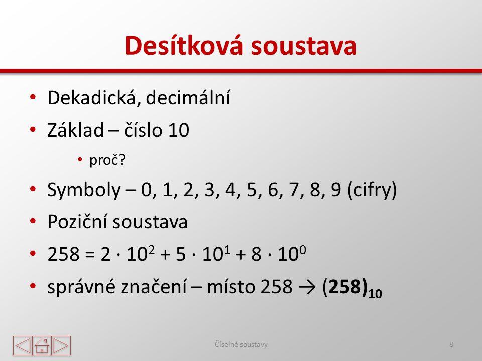 Desítková soustava Dekadická, decimální Základ – číslo 10 proč? Symboly – 0, 1, 2, 3, 4, 5, 6, 7, 8, 9 (cifry) Poziční soustava 258 = 2 ∙ 10 2 + 5 ∙ 1