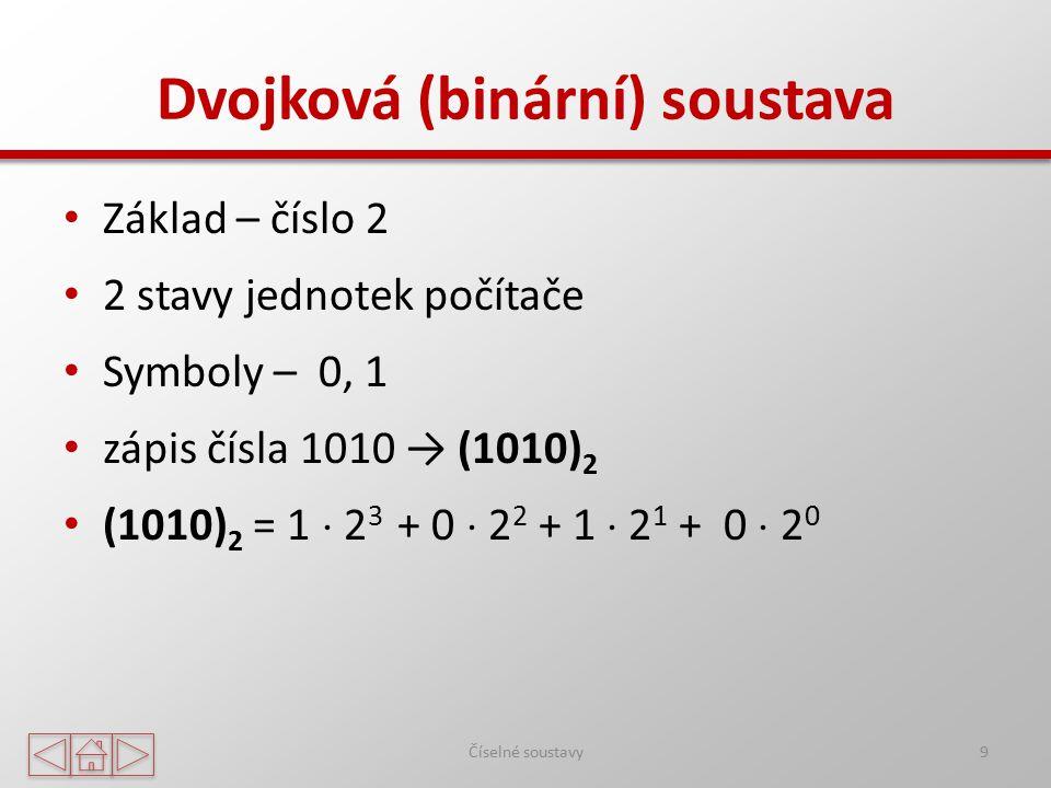 Dvojková (binární) soustava Základ – číslo 2 2 stavy jednotek počítače Symboly – 0, 1 zápis čísla 1010 → (1010) 2 (1010) 2 = 1  2 3 + 0  2 2 + 1  2