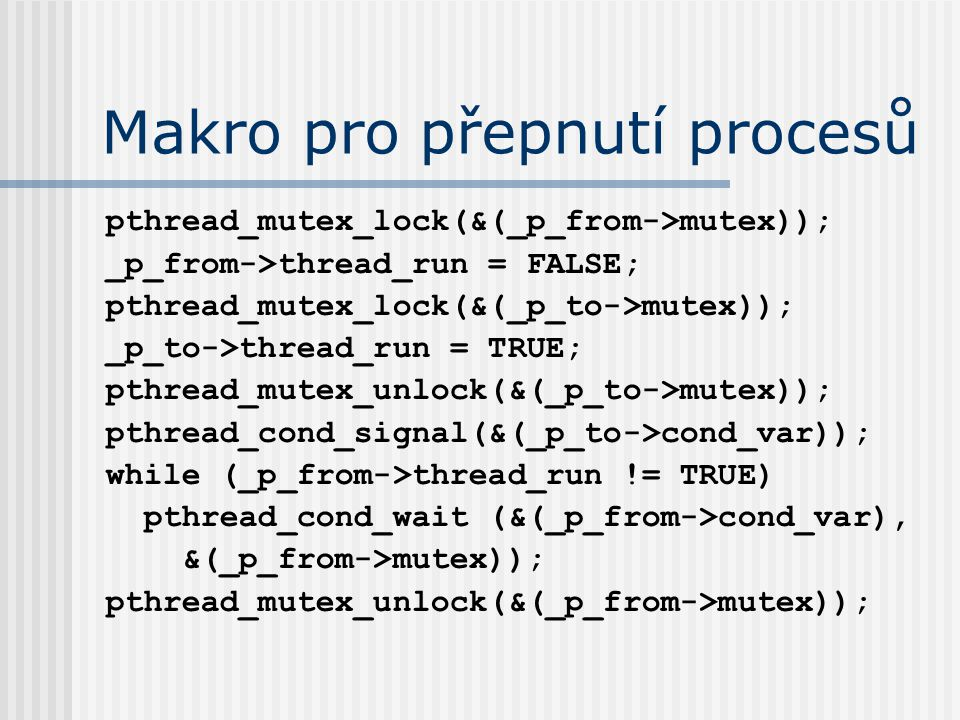 Makro pro přepnutí procesů pthread_mutex_lock(&(_p_from->mutex)); _p_from->thread_run = FALSE; pthread_mutex_lock(&(_p_to->mutex)); _p_to->thread_run