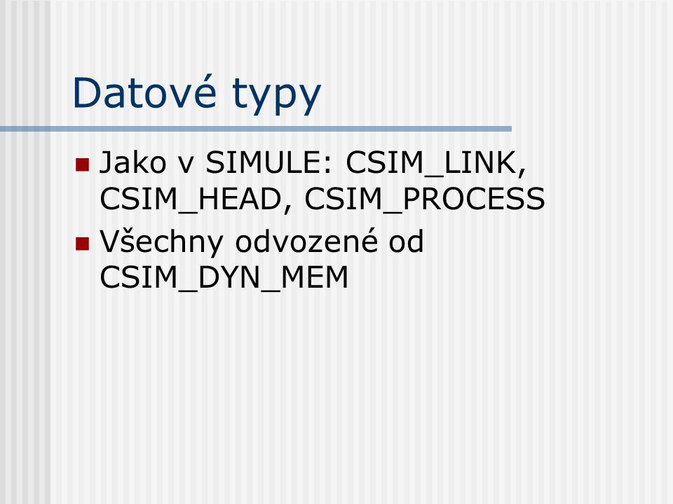 Datové typy Jako v SIMULE: CSIM_LINK, CSIM_HEAD, CSIM_PROCESS Všechny odvozené od CSIM_DYN_MEM