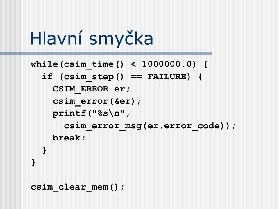 Hlavní smyčka while(csim_time() < 1000000.0) { if (csim_step() == FAILURE) { CSIM_ERROR er; csim_error(&er); printf( %s\n , csim_error_msg(er.error_code)); break; } csim_clear_mem();