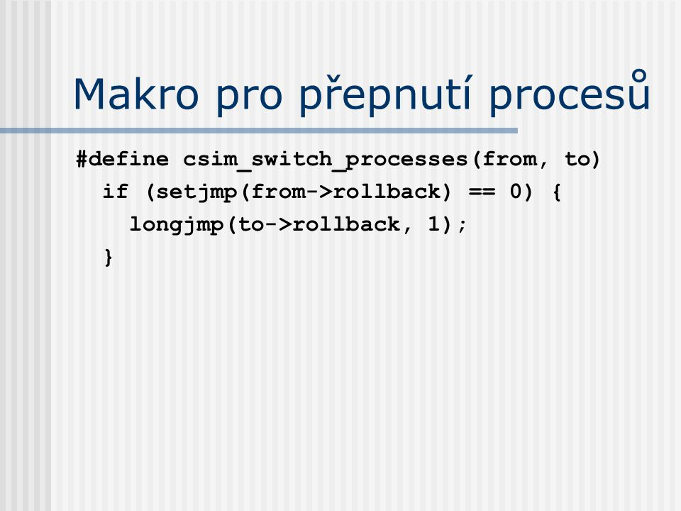 Makro pro přepnutí procesů #define csim_switch_processes(from, to) if (setjmp(from->rollback) == 0) { longjmp(to->rollback, 1); }