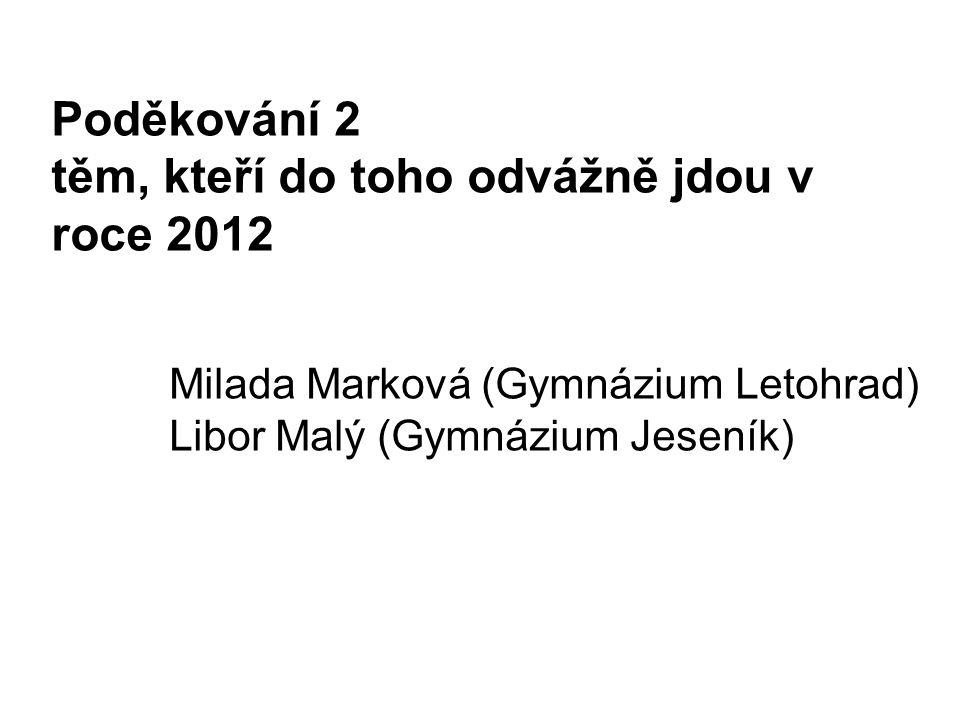 Poděkování 2 těm, kteří do toho odvážně jdou v roce 2012 Milada Marková (Gymnázium Letohrad) Libor Malý (Gymnázium Jeseník)
