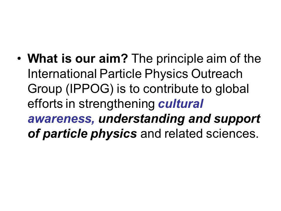 Membership of IPPOG includes a rare mix of scientists and researchers, science educators and explainers from prominent laboratories and institutions engaged in cutting edge science as well as informal educators supporting efforts in particle physics.