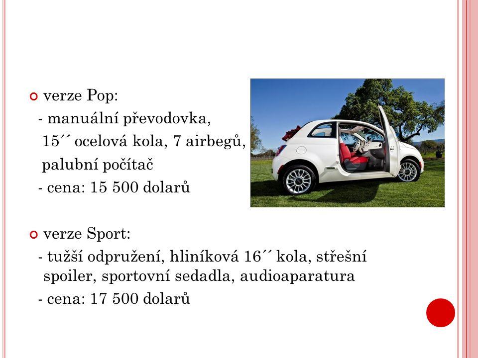 verze Pop: - manuální převodovka, 15´´ ocelová kola, 7 airbegů, palubní počítač - cena: 15 500 dolarů verze Sport: - tužší odpružení, hliníková 16´´ kola, střešní spoiler, sportovní sedadla, audioaparatura - cena: 17 500 dolarů
