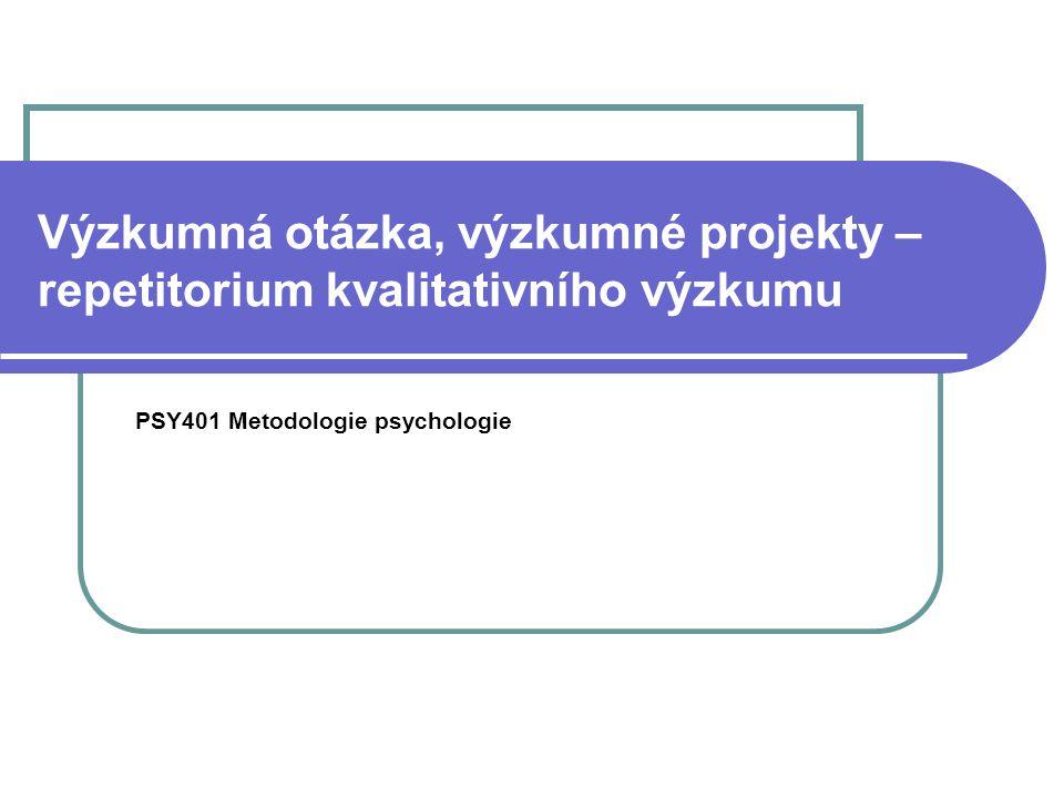 Výzkumná otázka, výzkumné projekty – repetitorium kvalitativního výzkumu PSY401 Metodologie psychologie