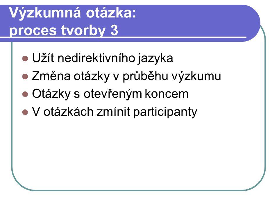 Výzkumná otázka: proces tvorby 3 Užít nedirektivního jazyka Změna otázky v průběhu výzkumu Otázky s otevřeným koncem V otázkách zmínit participanty