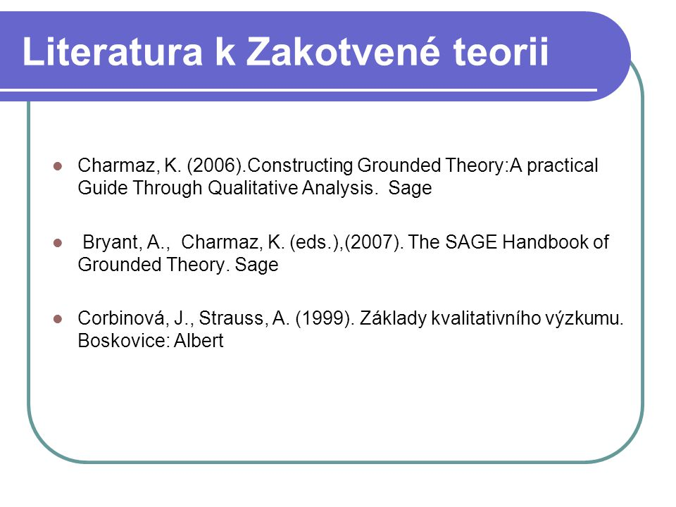 Literatura k Zakotvené teorii Charmaz, K. (2006).Constructing Grounded Theory:A practical Guide Through Qualitative Analysis. Sage Bryant, A., Charmaz