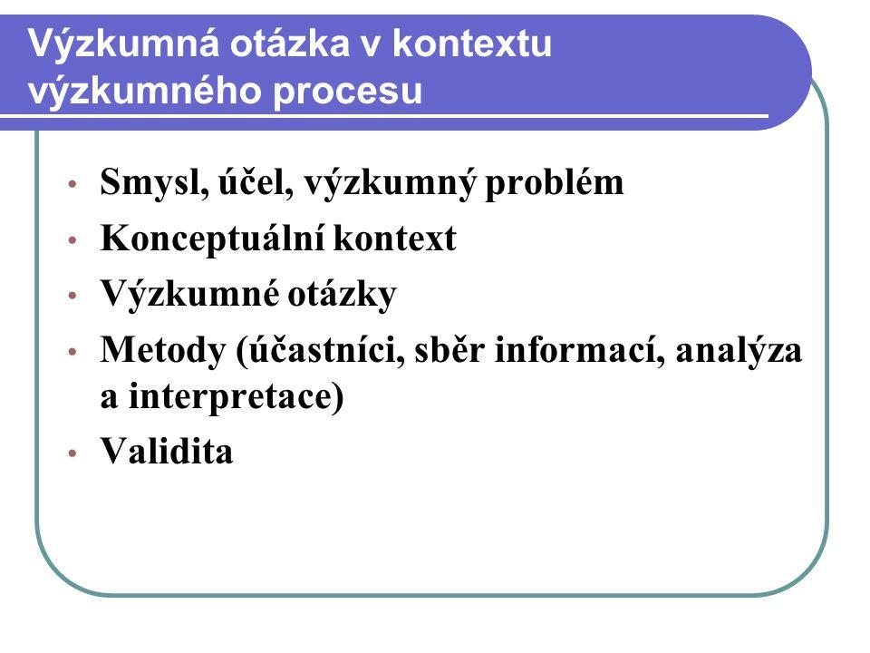 Výzkumná otázka v kontextu výzkumného procesu Smysl, účel, výzkumný problém Konceptuální kontext Výzkumné otázky Metody (účastníci, sběr informací, an