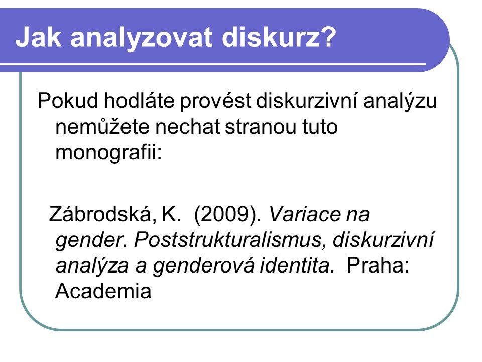 Jak analyzovat diskurz? Pokud hodláte provést diskurzivní analýzu nemůžete nechat stranou tuto monografii: Zábrodská, K. (2009). Variace na gender. Po