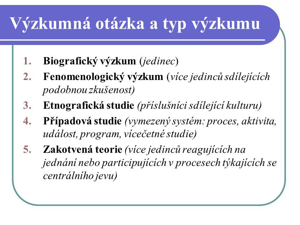 Výzkumná otázka a typ výzkumu 1.Biografický výzkum (jedinec) 2.Fenomenologický výzkum (více jedinců sdílejících podobnou zkušenost) 3.Etnografická stu