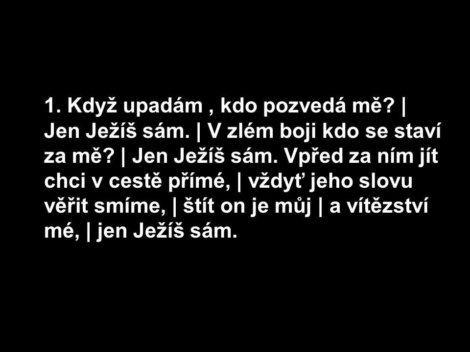 1.Když upadám, kdo pozvedá mě. | Jen Ježíš sám. | V zlém boji kdo se staví za mě.
