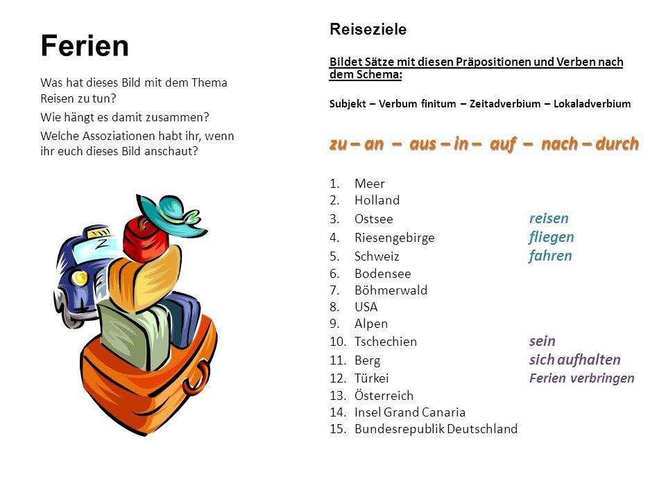 Ferien Reiseziele Bildet Sätze mit diesen Präpositionen und Verben nach dem Schema: Subjekt – Verbum finitum – Zeitadverbium – Lokaladverbium zu – an – aus – in – auf – nach – durch 1.Meer 2.Holland 3.Ostsee reisen 4.Riesengebirge fliegen 5.Schweiz fahren 6.Bodensee 7.Böhmerwald 8.USA 9.Alpen 10.Tschechien sein 11.Berg sich aufhalten 12.Türkei Ferien verbringen 13.Österreich 14.Insel Grand Canaria 15.Bundesrepublik Deutschland Was hat dieses Bild mit dem Thema Reisen zu tun.