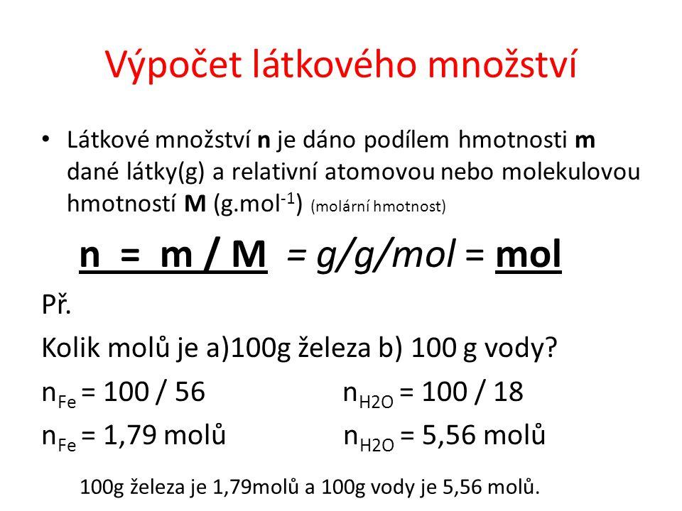 Výpočet látkového množství Látkové množství n je dáno podílem hmotnosti m dané látky(g) a relativní atomovou nebo molekulovou hmotností M (g.mol -1 )