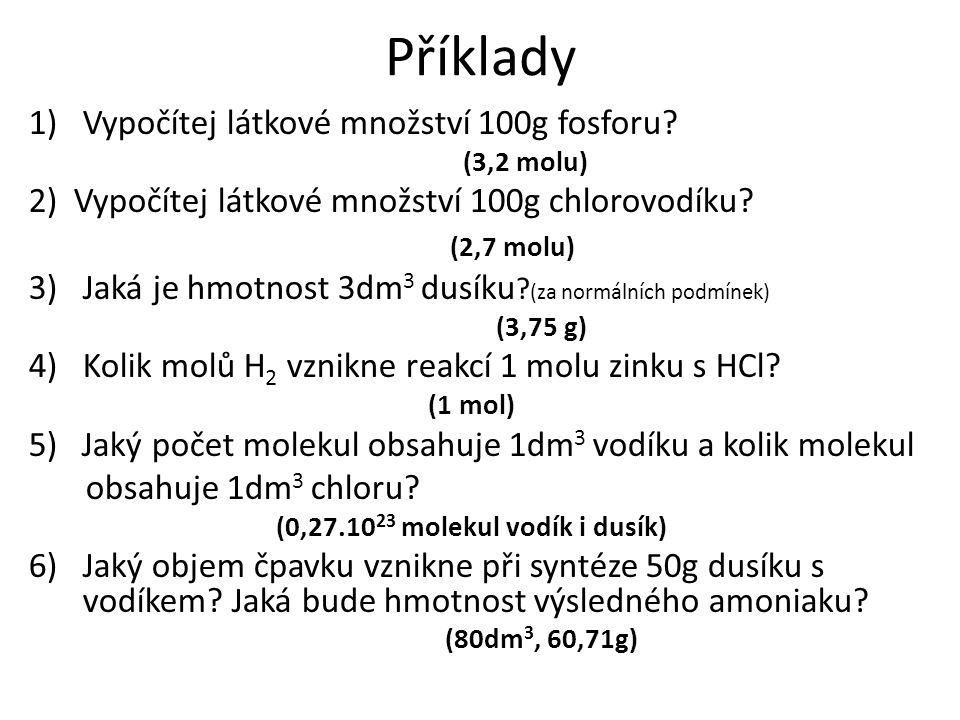 Příklady 1)Vypočítej látkové množství 100g fosforu? (3,2 molu) 2) Vypočítej látkové množství 100g chlorovodíku? (2,7 molu) 3)Jaká je hmotnost 3dm 3 du