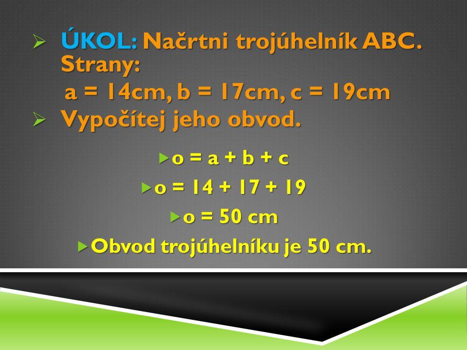  ÚKOL: Načrtni trojúhelník ABC. Strany: a = 14cm, b = 17cm, c = 19cm a = 14cm, b = 17cm, c = 19cm  Vypočítej jeho obvod.  o = a + b + c  o = 14 +