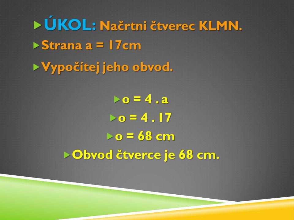  ÚKOL: Načrtni čtverec KLMN.  Strana a = 17cm  Vypočítej jeho obvod.  o = 4. a  o = 4. 17  o = 68 cm  Obvod čtverce je 68 cm.